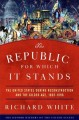 THE REPUBLIC FOR WHICH IT STANDS : THE UNITED STATES DURING RECONSTRUCTION AND THE GILDED AGE, 1865-1896
