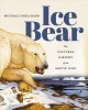 ICE BEAR : THE CULTURAL HISTORY OF AN ARCTIC ICON
