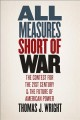 ALL MEASURES SHORT OF WAR : THE CONTEST FOR THE TWENTY-FIRST CENTURY AND THE FUTURE OF AMERICAN POWER