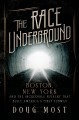 THE RACE UNDERGROUND : BOSTON, NEW YORK, AND THE INCREDIBLE RIVALRY THAT BUILT AMERICA
