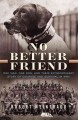 NO BETTER FRIEND : ONE MAN, ONE DOG, AND THEIR EXTRAORDINARY STORY OF COURAGE AND SURVIVAL IN WWII