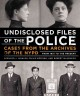 UNDISCLOSED FILES OF THE POLICE : CASES FROM THE ARCHIVES OF THE NYPD FROM 1831 TO THE PRESENT