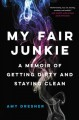 MY FAIR JUNKIE : A MEMOIR OF GETTING DIRTY AND STAYING CLEAN