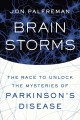 BRAIN STORMS : THE RACE TO UNLOCK THE MYSTERIES OF PARKINSON