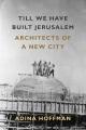 TILL WE HAVE BUILT JERUSALEM : ARCHITECTS OF A NEW CITY