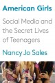 AMERICAN GIRLS : SOCIAL MEDIA AND THE SECRET LIVES OF TEENAGERS