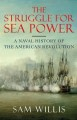 THE STRUGGLE FOR SEA POWER : A NAVAL HISTORY OF THE AMERICAN REVOLUTION