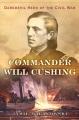 COMMANDER WILL CUSHING : DAREDEVIL HERO OF THE CIVIL WAR