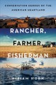 RANCHER, FARMER, FISHERMAN : CONSERVATION HEROES OF THE AMERICAN HEARTLAND