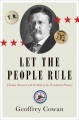 LET THE PEOPLE RULE : THEODORE ROOSEVELT AND THE BIRTH OF THE PRESIDENTIAL PRIMARY