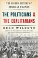 THE POLITICIANS & THE EGALITARIANS : THE HIDDEN HISTORY OF AMERICAN POLITICS