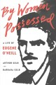 BY WOMEN POSSESSED : A LIFE OF EUGENE O