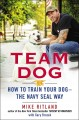 TEAM DOG : HOW TO TRAIN YOUR DOG--THE NAVY SEAL WAY