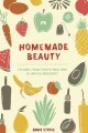 HOMEMADE BEAUTY : 150 SIMPLE BEAUTY RECIPES MADE FROM ALL-NATURAL INGREDIENTS
