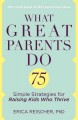 WHAT GREAT PARENTS DO : 75 SIMPLE STRATEGIES FOR RAISING KIDS WHO THRIVE