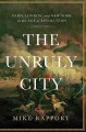 THE UNRULY CITY : PARIS, LONDON AND NEW YORK IN THE AGE OF REVOLUTION