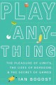 PLAY ANYTHING : THE PLEASURE OF LIMITS, THE USES OF BOREDOM, AND THE SECRET OF GAMES
