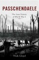PASSCHENDAELE : THE LOST VICTORY OF WORLD WAR I