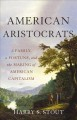 AMERICAN ARISTOCRATS : A FAMILY, A FORTUNE, AND THE MAKING OF AMERICAN CAPITALISM