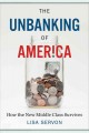 THE UNBANKING OF AMERICA : HOW THE NEW MIDDLE CLASS SURVIVES