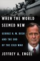 WHEN THE WORLD SEEMED NEW : GEORGE H W  BUSH AND THE END OF THE COLD WAR