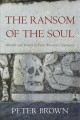 THE RANSOM OF THE SOUL : AFTERLIFE AND WEALTH IN EARLY WESTERN CHRISTIANITY