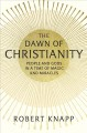 THE DAWN OF CHRISTIANITY : PEOPLE AND GODS IN A TIME OF MAGIC AND MIRACLES
