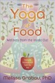 THE YOGA OF FOOD : WELLNESS FROM THE INSIDE OUT : HEALING THE RELATIONSHIP WITH FOOD & YOUR BODY
