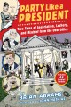 PARTY LIKE A PRESIDENT : TRUE TALES OF INEBRIATION, LECHERY, AND MISCHIEF FROM THE OVAL OFFICE