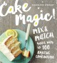 CAKE MAGIC! : MIX & MATCH YOUR WAY TO 100 AMAZING COMBINATIONS