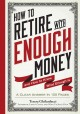 HOW TO RETIRE WITH ENOUGH MONEY : AND HOW TO KNOW WHAT ENOUGH IS