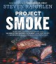 PROJECT SMOKE : SEVEN STEPS TO SMOKED FOOD NIRVANA, PLUS 100 IRRESISTIBLE RECIPES FROM CLASSIC (SLAM-DUNK BRISKET) TO ADVENTUROUS (SMOKED BACON-BOURBON APPLE CRISP)