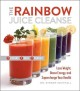THE RAINBOW JUICE CLEANSE : LOSE WEIGHT, BOOST ENERGY, AND SUPERCHARGE YOUR HEALTH