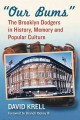 """""""OUR BUMS"""" : THE BROOKLYN DODGERS IN HISTORY, MEMORY AND POPULAR CULTURE"""