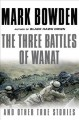 THE THREE BATTLES OF WANAT : AND OTHER TRUE STORIES