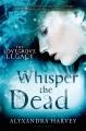 [Whisper the dead<br / >Alyxandra Harvey.]