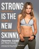 STRONG IS THE NEW SKINNY : HOW TO EAT, LIVE, AND MOVE TO MAXIMIZE YOUR POWER