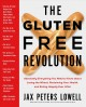 THE GLUTEN-FREE REVOLUTION : ABSOLUTELY EVERYTHING YOU NEED TO KNOW ABOUT LOSING THE WHEAT, RECLAIMING YOUR HEALTH, AND EATING HAPPILY EVER AFTER