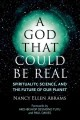A GOD THAT COULD BE REAL : SPIRITUALITY, SCIENCE, AND THE FUTURE OF OUR PLANET