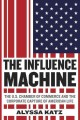 THE INFLUENCE MACHINE : THE U S  CHAMBER OF COMMERCE AND THE CORPORATE CAPTURE OF AMERICAN LIFE