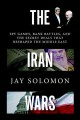 THE IRAN WARS : SPY GAMES, BANK BATTLES, AND THE SECRET DEALS THAT RESHAPED THE MIDDLE EAST