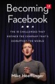 BECOMING FACEBOOK : THE 10 CHALLENGES THAT DEFINED THE COMPANY DISRUPTING THE WORLD
