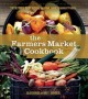 THE FARMERS MARKET COOKBOOK : THE ULTIMATE GUIDE TO ENJOYING FRESH, LOCAL, SEASONAL PRODUCE
