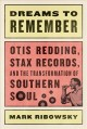 DREAMS TO REMEMBER : OTIS REDDING, STAX RECORDS, AND THE TRANSFORMATION OF SOUTHERN SOUL