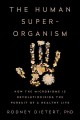 THE HUMAN SUPERORGANISM : HOW THE MICROBIOME IS REVOLUTIONIZING THE PURSUIT OF A HEALTHY LIFE