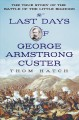 THE LAST DAYS OF GEORGE ARMSTRONG CUSTER : [THE TRUE STORY OF THE BATTLE OF THE LITTLE BIGHORN]