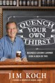QUENCH YOUR OWN THIRST : BUSINESS LESSONS LEARNED OVER A BEER OR TWO