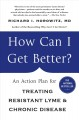 HOW CAN I GET BETTER? : AN ACTION PLAN FOR TREATING RESISTANT LYME AND CHRONIC DISEASE