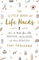 THE LITTLE BOOK OF LIFE HACKS : HOW TO MAKE YOUR LIFE HAPPIER, HEALTHIER, AND MORE BEAUTIFUL