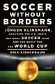SOCCER WITHOUT BORDERS : JURGEN KLINSMANN, COACHING THE U S  MEN
